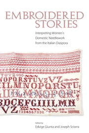 Embroidered Stories - Interpreting Women's Domestic Needlework from the Italian Diaspora ebook by Edvige Giunta,Joseph Sciorra