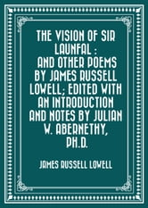 The Vision of Sir Launfal : And Other Poems by James Russell Lowell; Edited with an Introduction and Notes by Julian W. Abernethy, Ph.D. ebook by James Russell Lowell