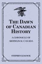 The Dawn of Canadian History : A Chronicle of Aboriginal Canada ebook by Stephen Leacock