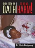 They Took an Oath to Do No Harm! ebook by Ms Valerie Montgomery