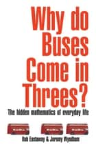Why Do Buses Come in Threes? - The Hidden Maths of Everyday Life ebook by Rob Eastaway