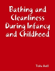 Bathing and Cleanliness During Infancy and Childhood ebook by Tisha Duff
