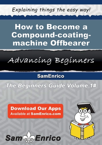How to Become a Compound-coating-machine Offbearer - How to Become a Compound-coating-machine Offbearer ebook by Odell Putman