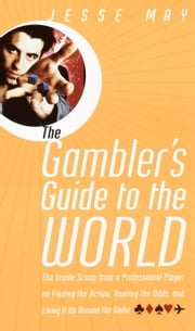 The Gambler's Guide to the World - The Inside Scoop from a Professional Player on Finding the Action, Beating the Odds, and Living It Up Around the Globe ebook by Jesse May