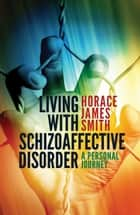 Living With Schizoaffective Disorder A Personal Journey ebook by Horace James Smith