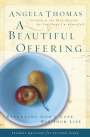 A Beautiful Offering - Returning God's Love with Your Life ebook by Angela Thomas