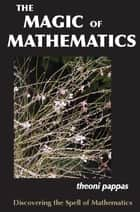 The Magic of Mathematics - Discovering the Spell of Mathematics ebook by Theoni Pappas