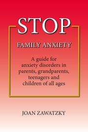 STOP Family Anxiety - A guide for anxiety disorders in parents, grandparents, teenagers and children of all ages ebook by Joan Zawatzky