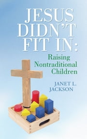 Jesus Didn't Fit In: Raising Nontraditional Children ebook by Janet L. Jackson