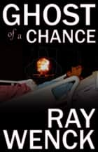 Ghost of A Chance ebook by Ray Wenck