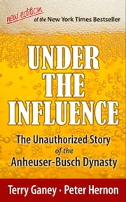 Under the Influence, New Edition of the Unauthorized Story of the Anheuser-Busch Dynasty ebook by Terry Ganey