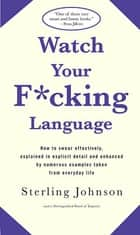 Watch Your F*cking Language - How to swear effectively, explained in explicit detail and enhanced by numerous examples taken from everyday life ebook by Sterling Johnson