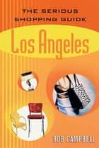 The Serious Shopping Guide: Los Angeles ebook by Rob Campbell