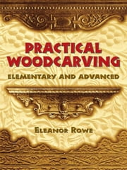 Practical Woodcarving - Elementary and Advanced ebook by Eleanor Rowe