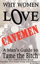 Why Women Love Cavemen - A Man's Guide to Tame the Bitch PLUS: Get Your PUA (Pick-up) Game Going with Element–X ebook by Jani Zubkovs