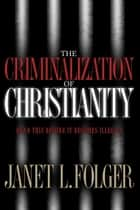 The Criminalization of Christianity - Read This Book Before It Becomes Illegal! ebook by Janet Folger