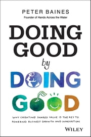 Doing Good By Doing Good - Why Creating Shared Value is the Key to Powering Business Growth and Innovation ebook by Peter Baines