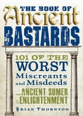 The Book of Ancient Bastards: 101 of the Worst Miscreants and Misdeeds from Ancient Sumer to the Enlightenment ebook by Brian Thornton