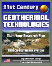 21st Century Geothermal Technologies Program: Multi-Year Research, Development, and Demonstration Plan through 2025, Enhanced Geothermal Systems, Hydrothermal Fields, Reservoirs, Drilling ebook by Progressive Management