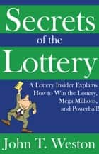 Secrets of the Lottery: A Lottery Insider Explains How to Win the Lottery, Mega Millions, and Powerball! ebook by John T. Weston