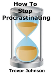 How To Stop Procrastinating ebook by Trevor Johnson