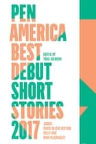PEN America Best Debut Short Stories 2017 ebook by Kelly Link, Marie-Helene Bertino, Nina McConigley