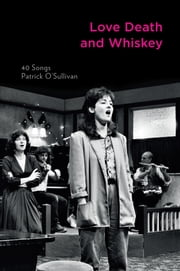 Love Death and Whiskey: 40 Songs ebook by Patrick O'Sullivan
