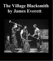 The Village Blacksmith - Piety And Usefulness Exemplified In A Memoir Of The Life Of Samuel Hick, Late Of Micklefield, Yorkshire ebook by James Everett