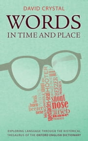 Words in Time and Place: Exploring Language Through the Historical Thesaurus of the Oxford English Dictionary ebook by David Crystal