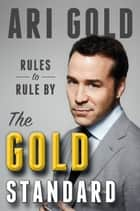 The Gold Standard - Rules to Rule By ebook by Ari Gold