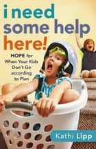 I Need Some Help Here! - Hope for When Your Kids Don't Go according to Plan ebook by Kathi Lipp