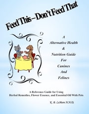 Feed This: Don't Feed That! An Alternative Health & Nutrition Guide For Canines and Felines ebook by K. B. LeMere N.N.D.