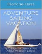 Adventure Sailing Vacation: 15 Things You Must Know About Vacation Sailing ebook by Blanche Hass