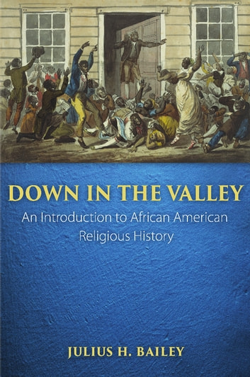 Down in the Valley - An Introduction to African American Religious History ebook by Julius H. Bailey