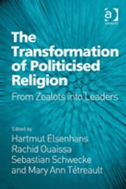 The Transformation of Politicised Religion - From Zealots into Leaders ebook by Hartmut Elsenhans,Rachid Ouaissa,Sebastian Schwecke,Mary Ann Tétreault