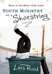 Youth Ministry on a Shoestring - How to Do More with Less ebook by Lars Rood