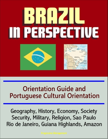 Brazil in Perspective: Orientation Guide and Portuguese Cultural Orientation: Geography, History, Economy, Society, Security, Military, Religion, Sao Paulo, Rio de Janeiro, Guiana Highlands, Amazon ebook by Progressive Management