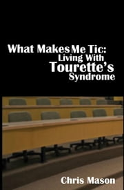 What Makes Me Tic: Living With Tourette's Syndrome ebook by Chris Mason