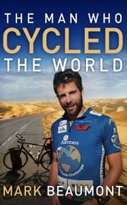 The Man Who Cycled The World ebook by Mark Beaumont