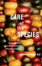 Care of the Species - Races of Corn and the Science of Plant Biodiversity ebook by John Hartigan Jr.