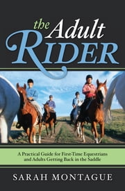 The Adult Rider - A Practical Guide for First-Time Equestrians and Adults Getting Back in the Saddle ebook by Sarah Montague