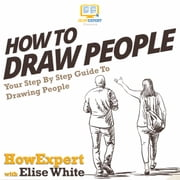 How To Draw People - Your Step By Step Guide To Drawing People audiobook by HowExpert, Elise White