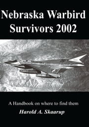Nebraska Warbird Survivors 2002 - A Handbook on Where to Find Them ebook by Harold A. Skaarup