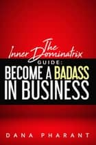 The Inner Dominatrix Guide: Become a Badass in Business ebook by Dana Pharant