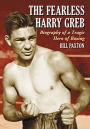 The Fearless Harry Greb - Biography of a Tragic Hero of Boxing ebook by Bill Paxton
