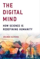 The Digital Mind - How Science is Redefining Humanity ebook by Arlindo Oliveira