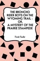 The Broncho Rider Boys on the Wyoming Trail : Or, A Mystery of the Prairie Stampede ebook by Frank Fowler