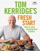 Tom Kerridge's Fresh Start - Kick start your new year with all the recipes from Tom's BBC TV series and more ebook by Tom Kerridge