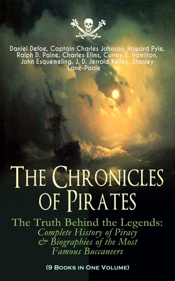 The Chronicles of Pirates – The Truth Behind the Legends: Complete History of Piracy & Biographies of the Most Famous Buccaneers (9 Books in One Volume) - A General History of the Robberies and Murders of the Most Notorious Pirates, The Book of Buried Treasure, Sea-Wolves of the Mediterranean, The Pirate Gow, The King of Pirates… ebook by Daniel Defoe,Captain Charles Johnson,Howard Pyle,Ralph D. Paine,Charles Ellms,Currey E. Hamilton,John Esquemeling,J. D. Jerrold Kelley,Stanley Lane-Poole