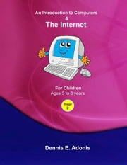 An Introduction to Computers and the Internet - for Children ages 5 to 8 - Children's Computer Training, #2 ebook by Dennis E. Adonis